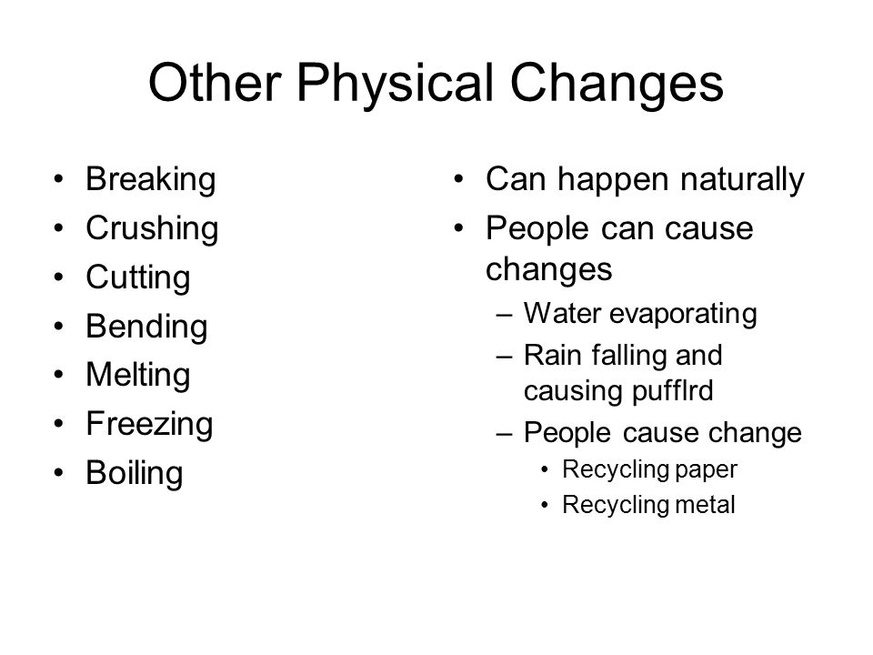 Other Physical Changes Breaking Crushing Cutting Bending Melting Freezing Boiling Can happen naturally People can cause changes –Water evaporating –Ra