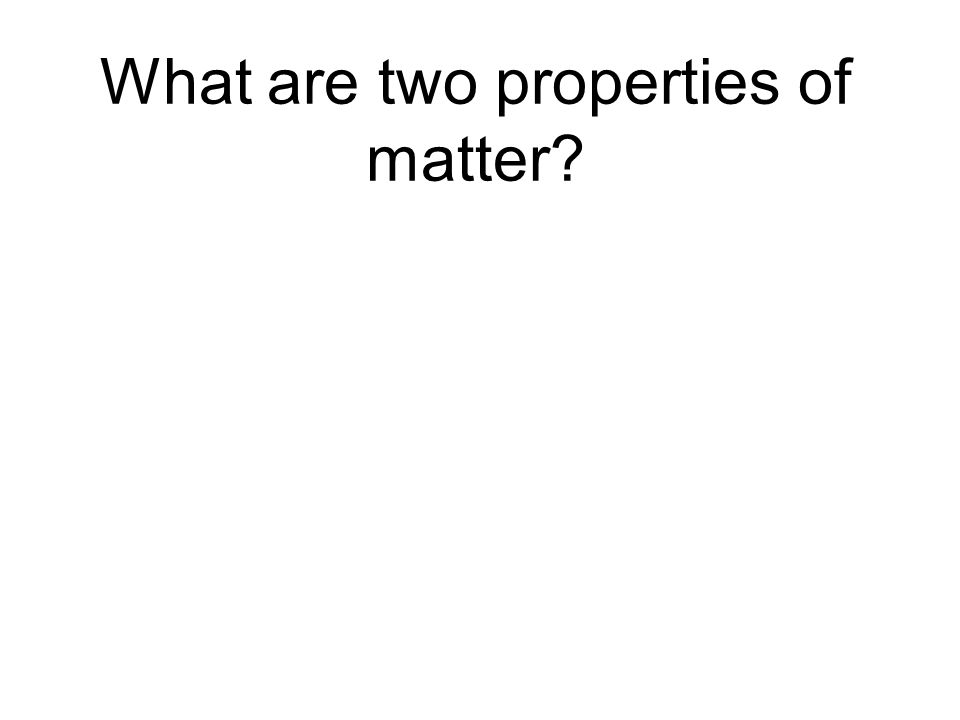 What are two properties of matter?