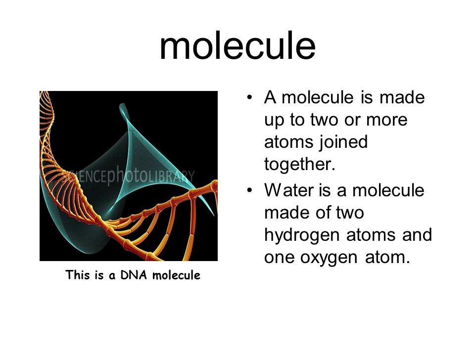molecule A molecule is made up to two or more atoms joined together. Water is a molecule made of two hydrogen atoms and one oxygen atom. This is a DNA