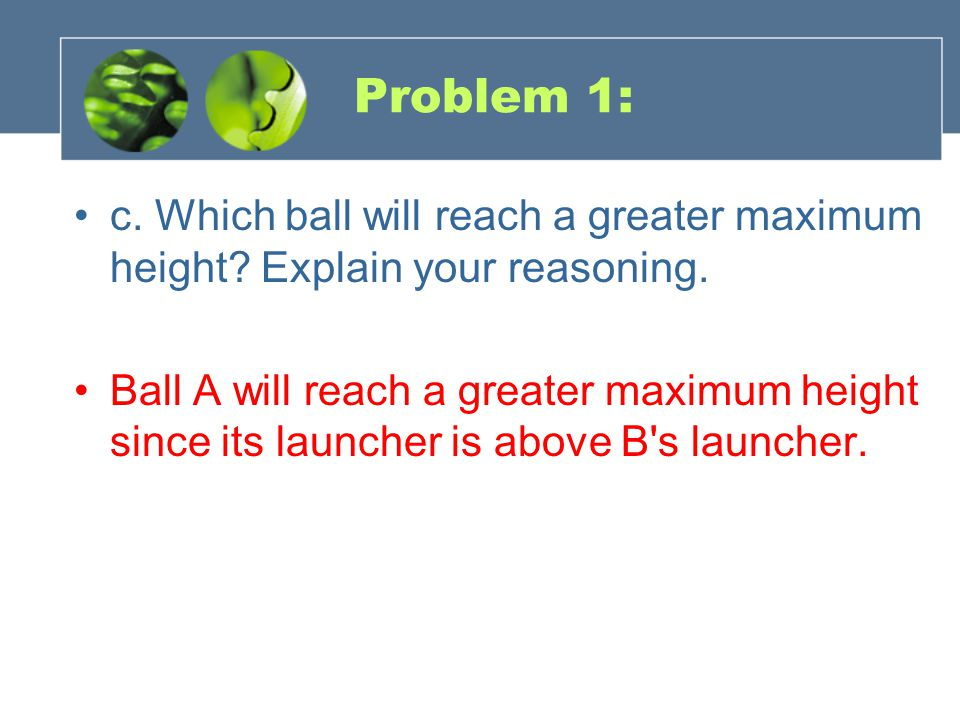 Problem 1: c. Which ball will reach a greater maximum height.