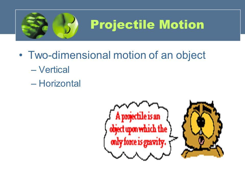 Projectile Motion Two-dimensional motion of an object –V–Vertical –H–Horizontal