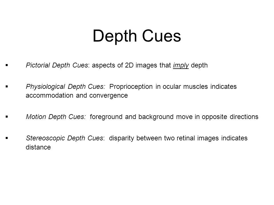Depth Cues  Pictorial Depth Cues: aspects of 2D images that imply depth  Physiological Depth Cues: Proprioception in ocular muscles indicates accomm