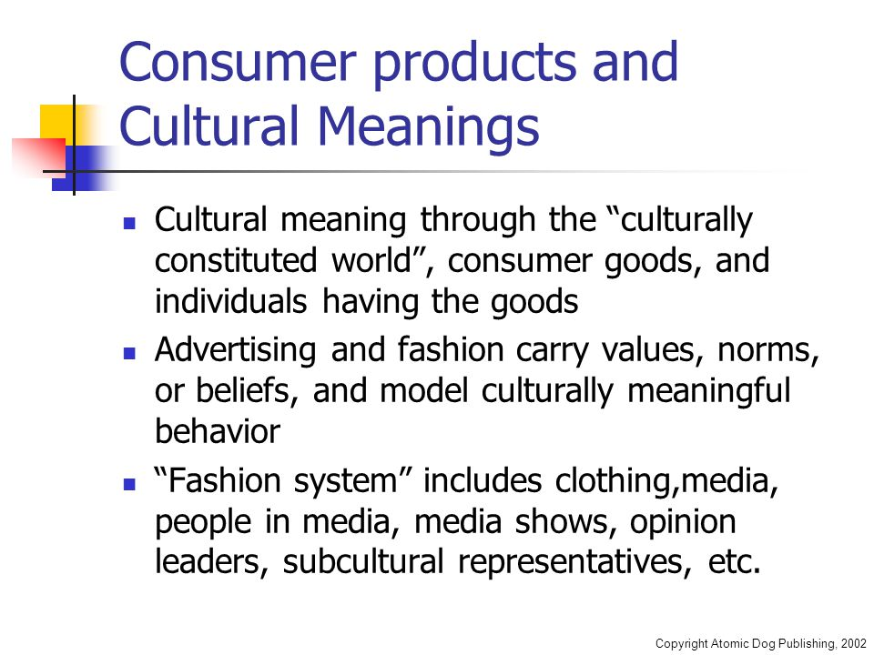 "Copyright Atomic Dog Publishing, 2002 Consumer products and Cultural Meanings Cultural meaning through the ""culturally constituted world"", consumer go"