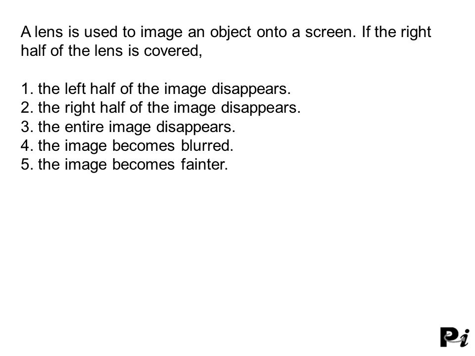 A lens is used to image an object onto a screen. If the right half of the lens is covered, 1. the left half of the image disappears. 2. the right half