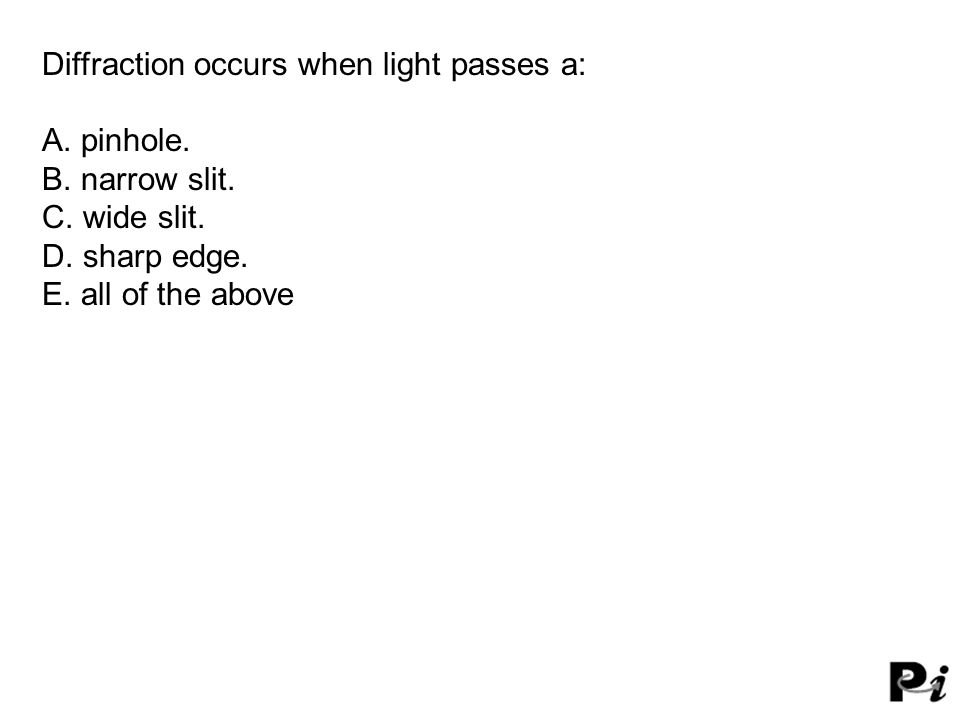 Diffraction occurs when light passes a: A. pinhole. B. narrow slit. C. wide slit. D. sharp edge. E. all of the above