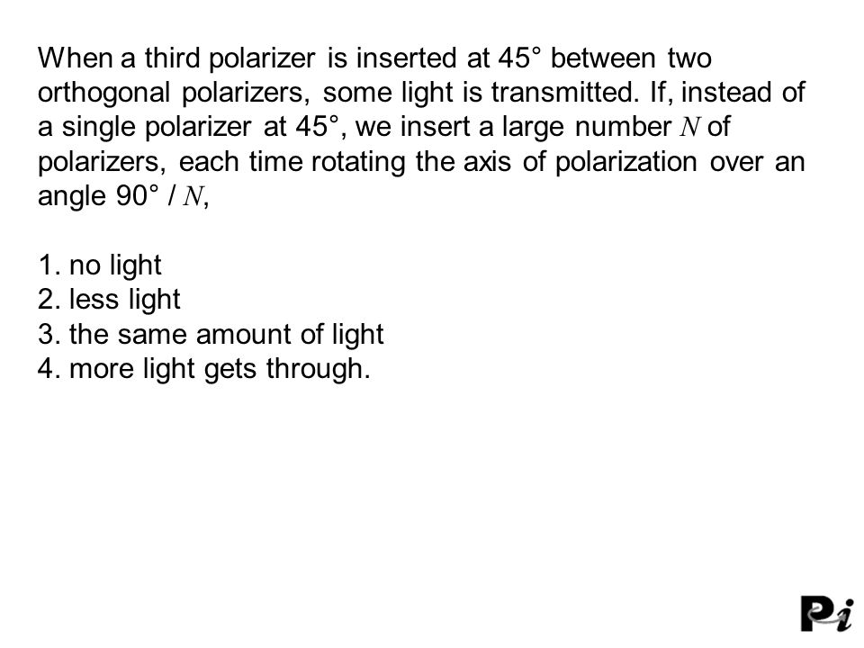 When a third polarizer is inserted at 45° between two orthogonal polarizers, some light is transmitted. If, instead of a single polarizer at 45°, we i