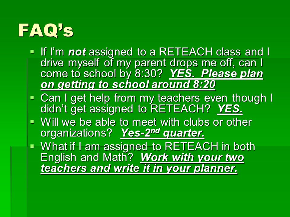 FAQ's  If I'm not assigned to a RETEACH class and I drive myself of my parent drops me off, can I come to school by 8:30.