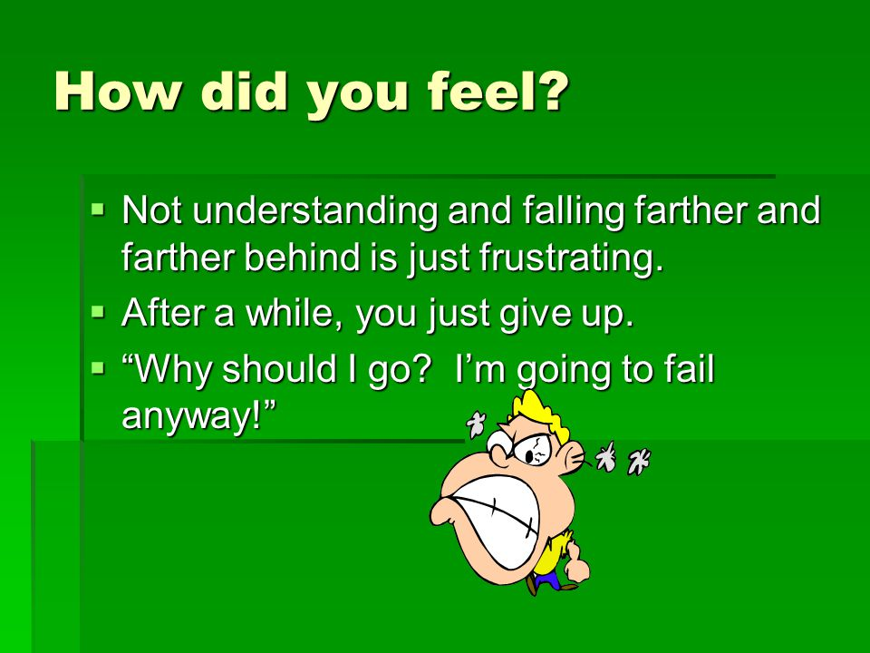 How did you feel.  Not understanding and falling farther and farther behind is just frustrating.