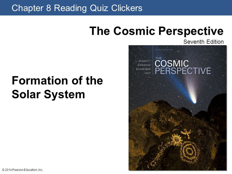 Chapter 8 Reading Quiz Clickers The Cosmic Perspective Seventh Edition © 2014 Pearson Education, Inc. Formation of the Solar System