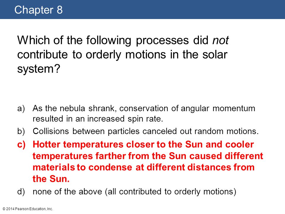 Chapter 8 © 2014 Pearson Education, Inc. Which of the following processes did not contribute to orderly motions in the solar system? a)As the nebula s