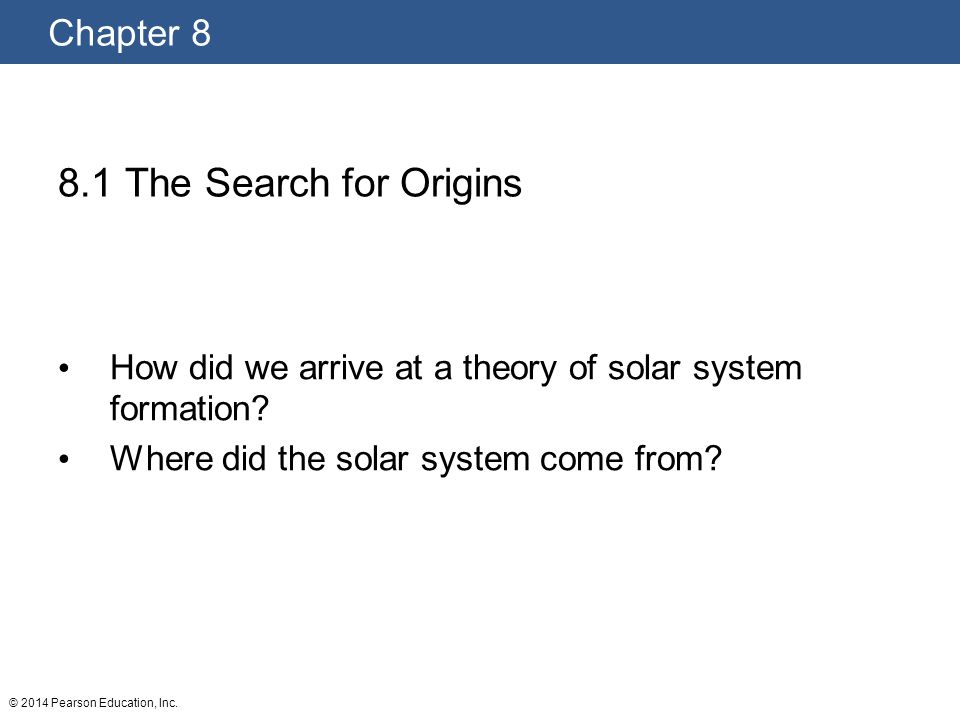 Chapter 8 © 2014 Pearson Education, Inc. 8.1 The Search for Origins How did we arrive at a theory of solar system formation? Where did the solar syste