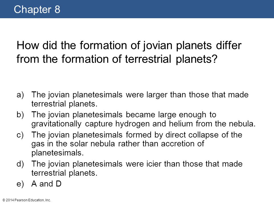 Chapter 8 © 2014 Pearson Education, Inc. How did the formation of jovian planets differ from the formation of terrestrial planets? a)The jovian planet