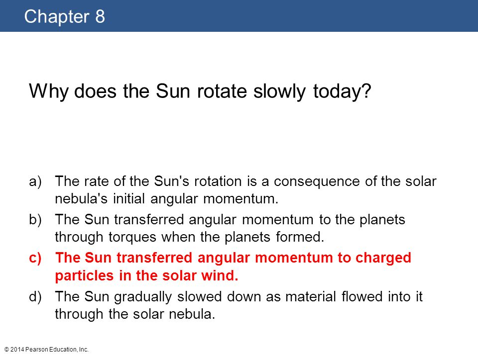 Chapter 8 © 2014 Pearson Education, Inc.Why does the Sun rotate slowly today.