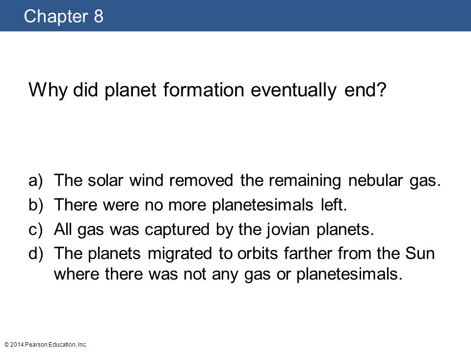 Chapter 8 © 2014 Pearson Education, Inc.Why did planet formation eventually end.