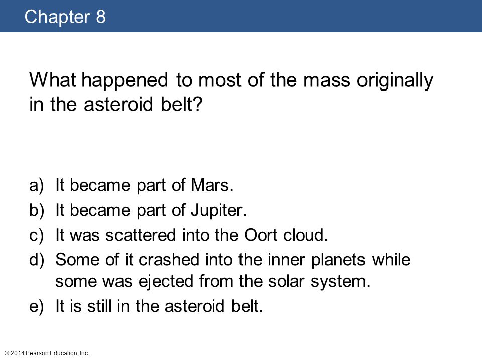 Chapter 8 © 2014 Pearson Education, Inc. What happened to most of the mass originally in the asteroid belt? a)It became part of Mars. b)It became part
