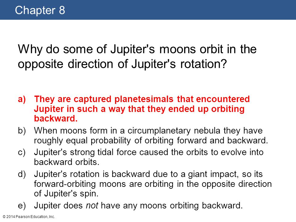 Chapter 8 © 2014 Pearson Education, Inc. Why do some of Jupiter's moons orbit in the opposite direction of Jupiter's rotation? a)They are captured pla