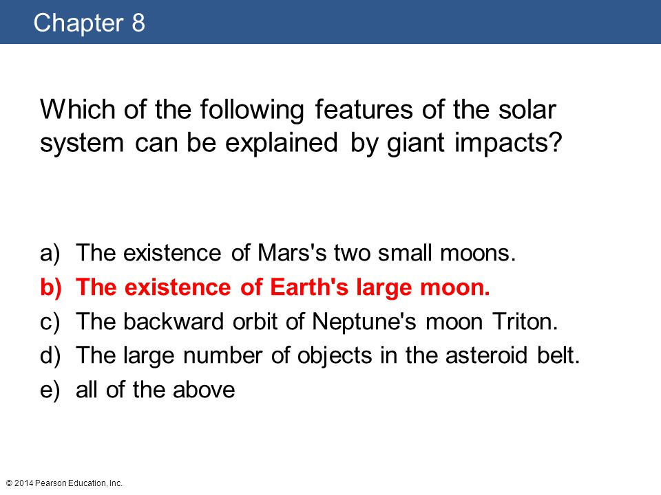 Chapter 8 © 2014 Pearson Education, Inc. Which of the following features of the solar system can be explained by giant impacts? a)The existence of Mar