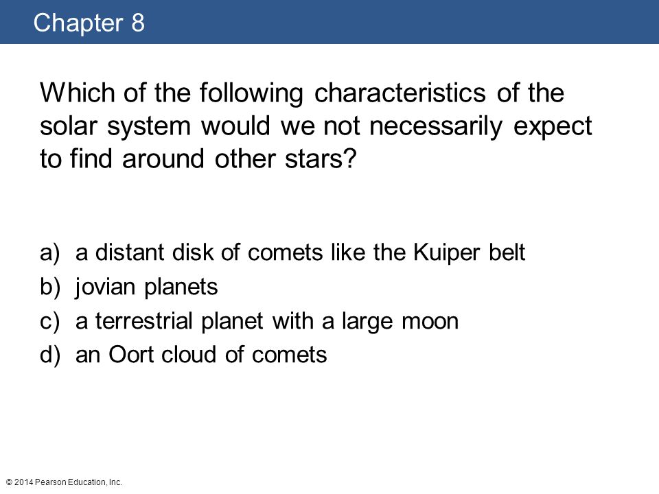Chapter 8 © 2014 Pearson Education, Inc. Which of the following characteristics of the solar system would we not necessarily expect to find around oth