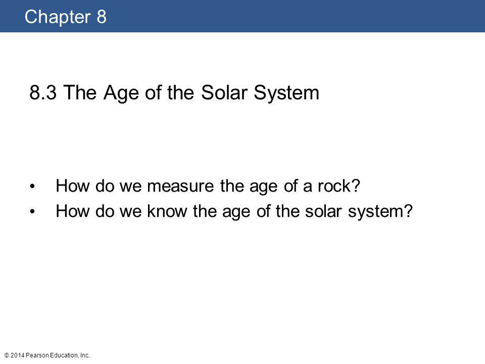 Chapter 8 © 2014 Pearson Education, Inc. 8.3 The Age of the Solar System How do we measure the age of a rock? How do we know the age of the solar syst
