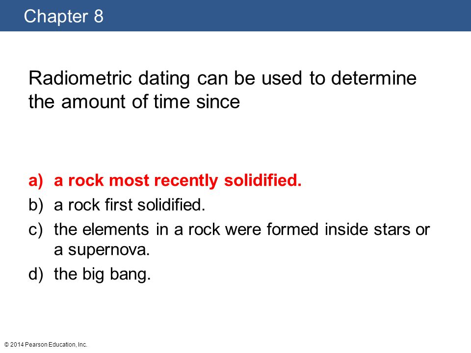 Chapter 8 © 2014 Pearson Education, Inc. Radiometric dating can be used to determine the amount of time since a)a rock most recently solidified. b)a r