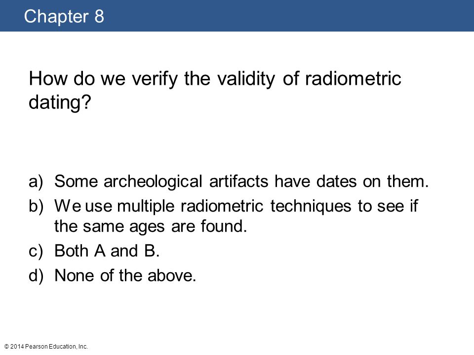 Chapter 8 © 2014 Pearson Education, Inc. How do we verify the validity of radiometric dating? a)Some archeological artifacts have dates on them. b)We