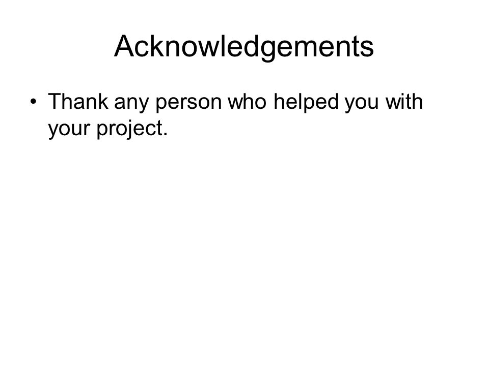 Acknowledgements Thank any person who helped you with your project.