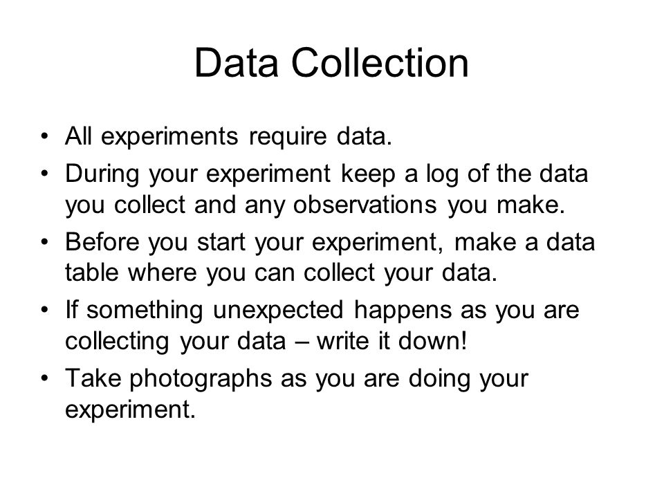 Data Collection All experiments require data. During your experiment keep a log of the data you collect and any observations you make. Before you star