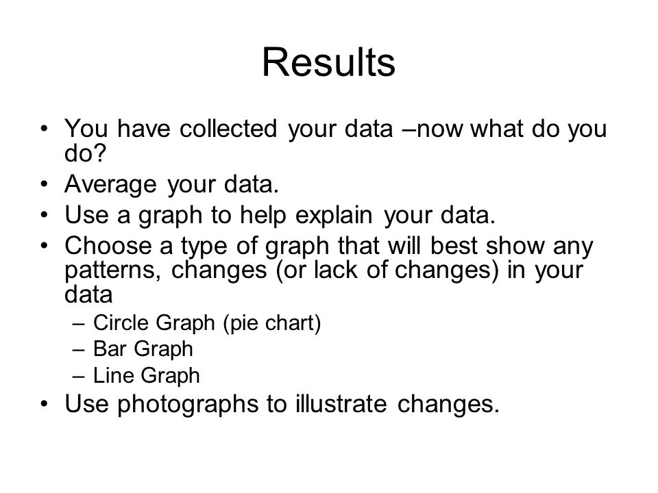 Results You have collected your data –now what do you do? Average your data. Use a graph to help explain your data. Choose a type of graph that will b