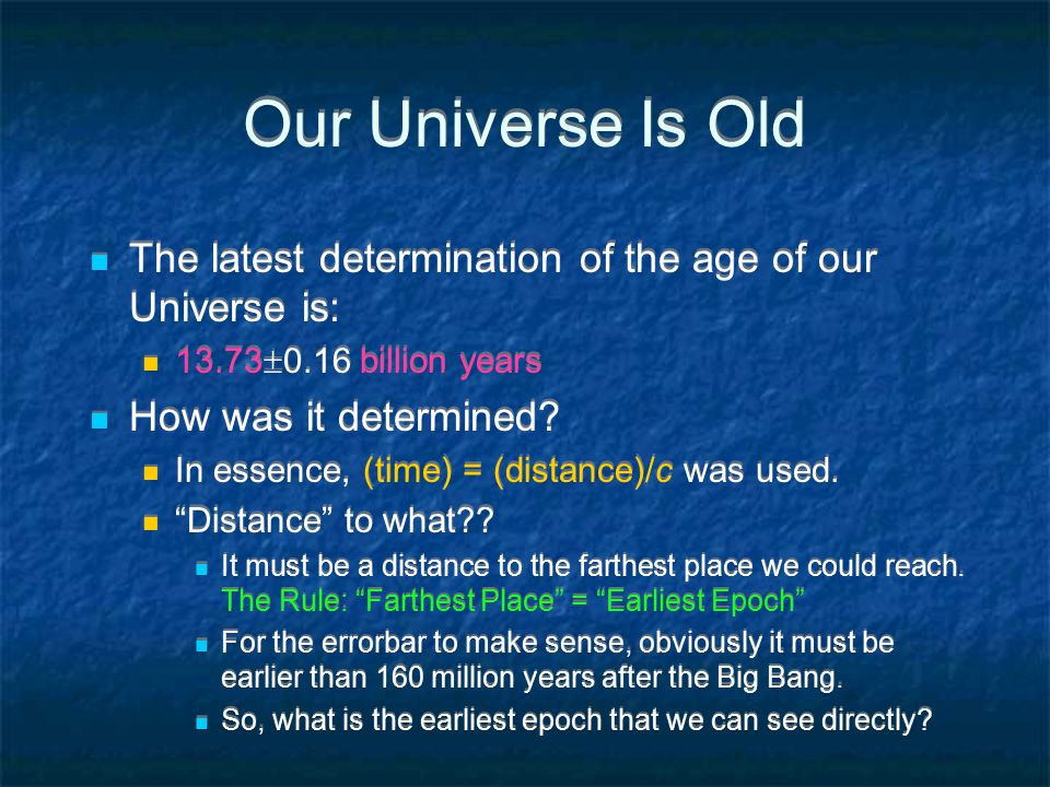 Our Universe Is Old The latest determination of the age of our Universe is: 13.73  0.16 billion years How was it determined.