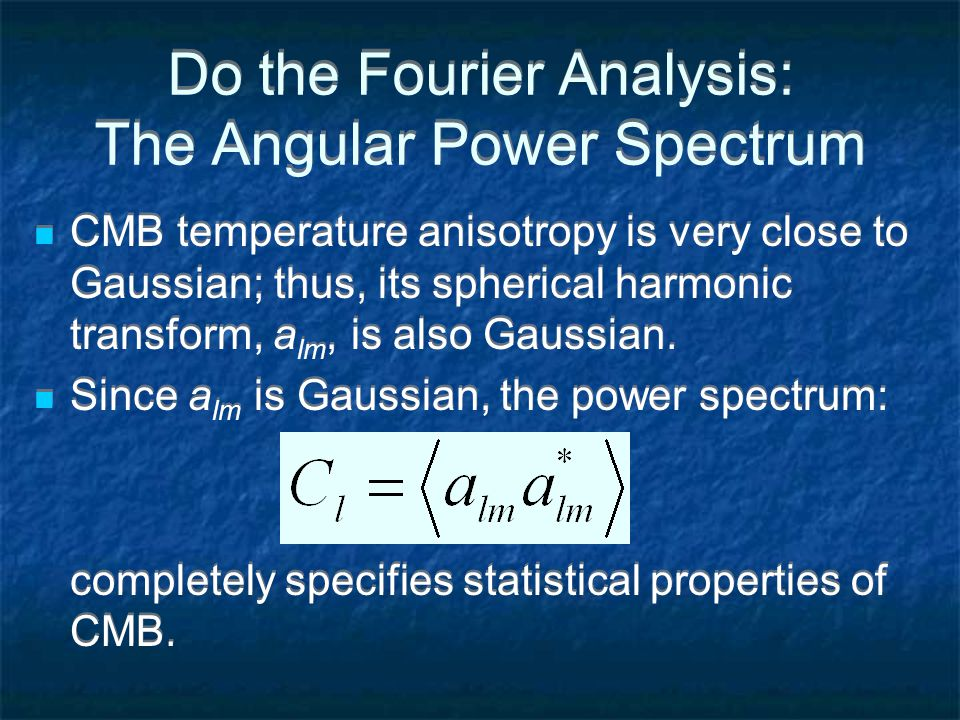 Do the Fourier Analysis: The Angular Power Spectrum CMB temperature anisotropy is very close to Gaussian; thus, its spherical harmonic transform, a lm, is also Gaussian.