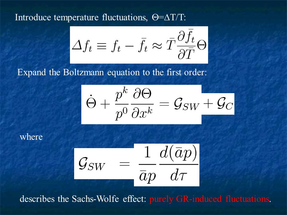 Introduce temperature fluctuations,  =  T/T: Expand the Boltzmann equation to the first order: where describes the Sachs-Wolfe effect: purely GR-induced fluctuations.