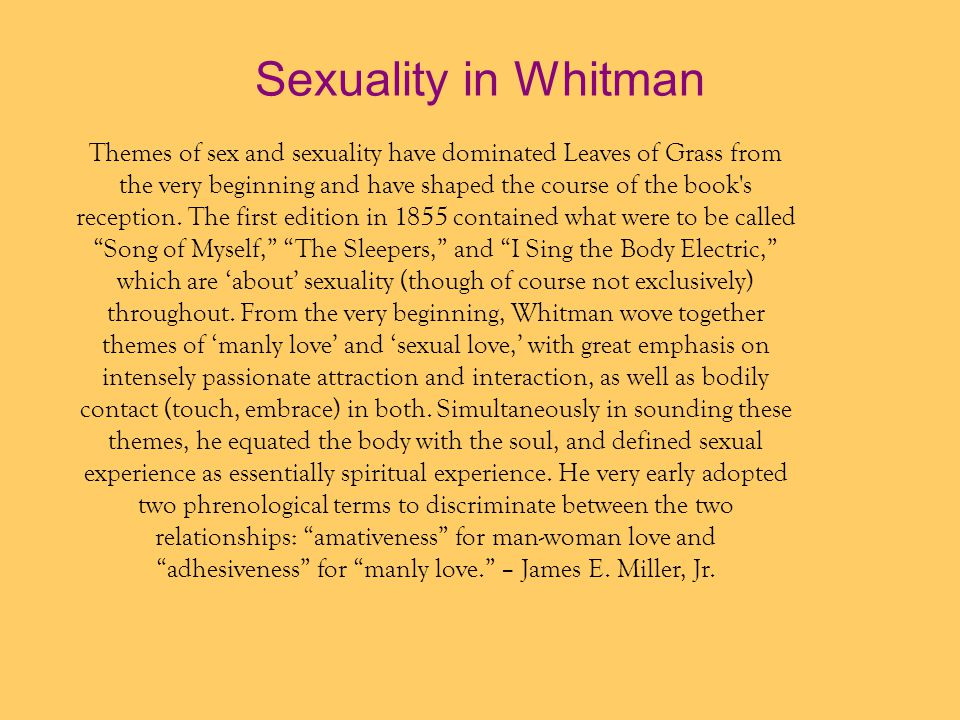 Sexuality in Whitman Themes of sex and sexuality have dominated Leaves of Grass from the very beginning and have shaped the course of the book s reception.
