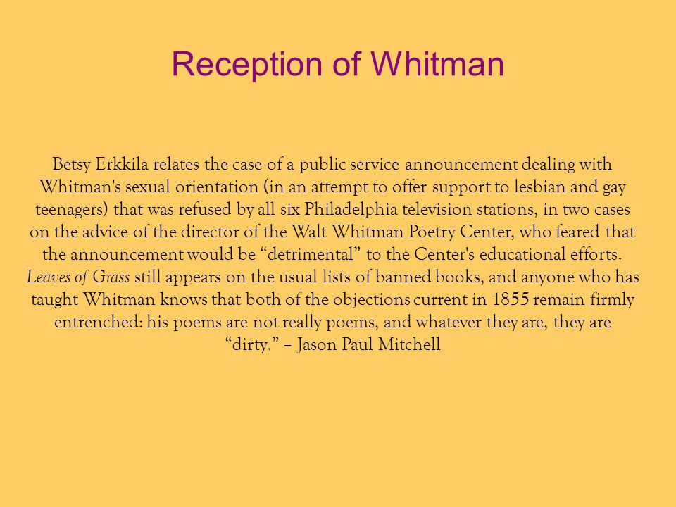 Reception of Whitman Betsy Erkkila relates the case of a public service announcement dealing with Whitman s sexual orientation (in an attempt to offer support to lesbian and gay teenagers) that was refused by all six Philadelphia television stations, in two cases on the advice of the director of the Walt Whitman Poetry Center, who feared that the announcement would be detrimental to the Center s educational efforts.