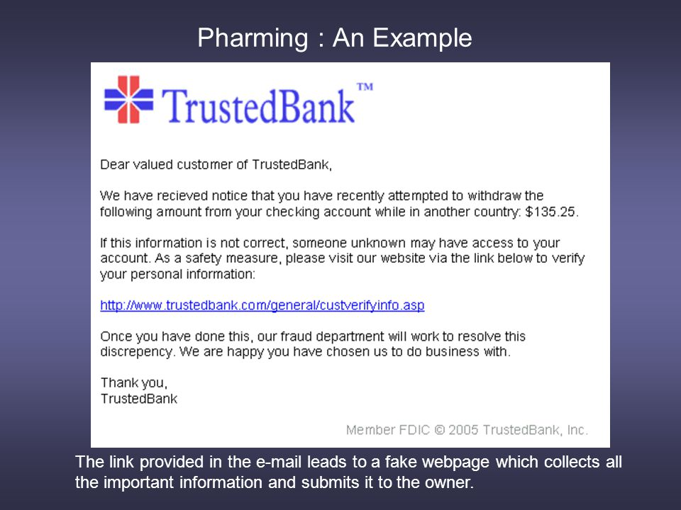 Pharming : An Example The link provided in the e-mail leads to a fake webpage which collects all the important information and submits it to the owner.
