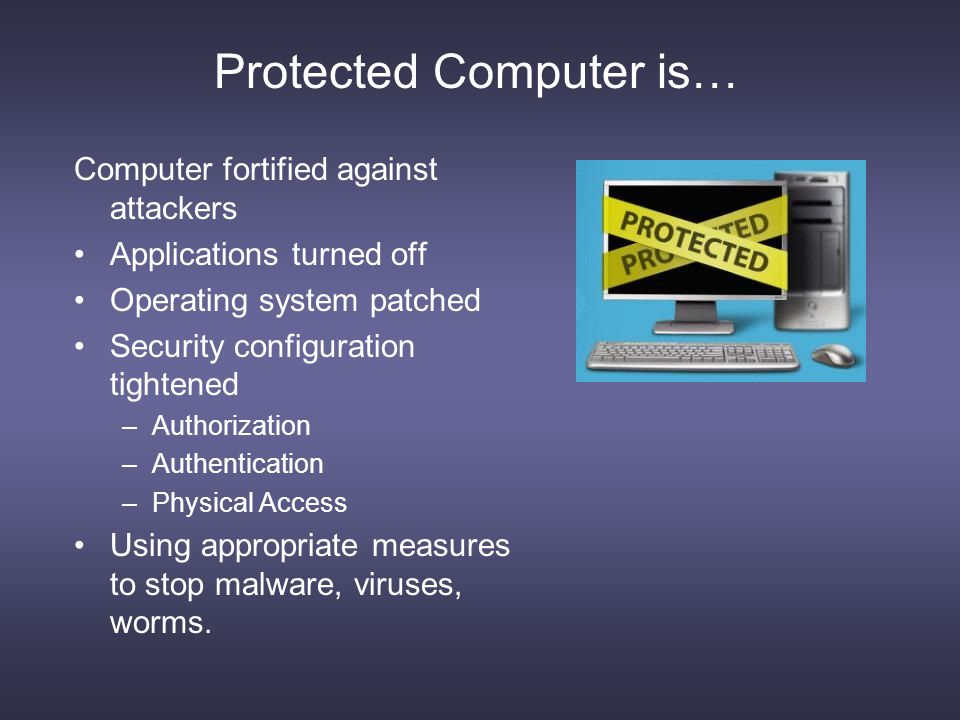 Protected Computer is… Computer fortified against attackers Applications turned off Operating system patched Security configuration tightened –Authorization –Authentication –Physical Access Using appropriate measures to stop malware, viruses, worms.