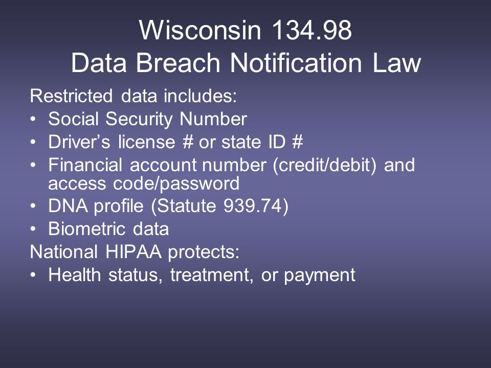 Wisconsin 134.98 Data Breach Notification Law Restricted data includes: Social Security Number Driver's license # or state ID # Financial account number (credit/debit) and access code/password DNA profile (Statute 939.74) Biometric data National HIPAA protects: Health status, treatment, or payment