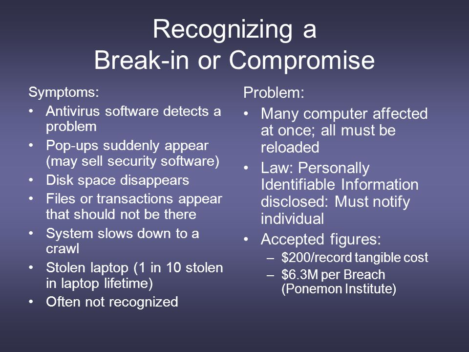 Recognizing a Break-in or Compromise Symptoms: Antivirus software detects a problem Pop-ups suddenly appear (may sell security software) Disk space disappears Files or transactions appear that should not be there System slows down to a crawl Stolen laptop (1 in 10 stolen in laptop lifetime) Often not recognized Problem: Many computer affected at once; all must be reloaded Law: Personally Identifiable Information disclosed: Must notify individual Accepted figures: –$200/record tangible cost –$6.3M per Breach (Ponemon Institute)