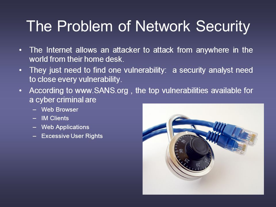 The Problem of Network Security The Internet allows an attacker to attack from anywhere in the world from their home desk.