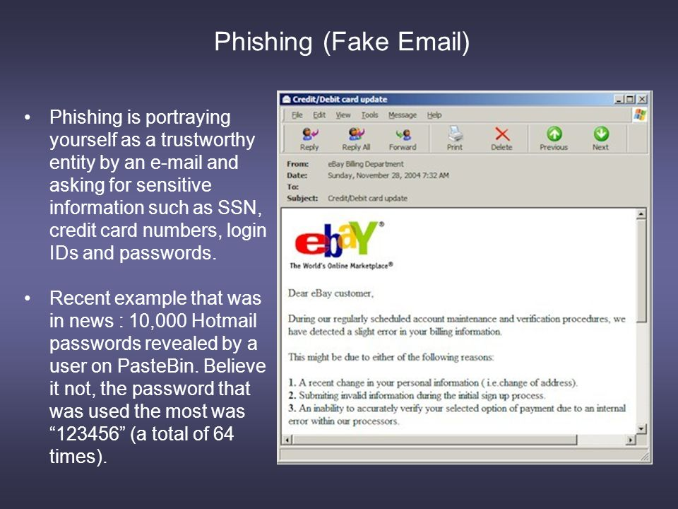 Phishing (Fake Email) Phishing is portraying yourself as a trustworthy entity by an e-mail and asking for sensitive information such as SSN, credit card numbers, login IDs and passwords.