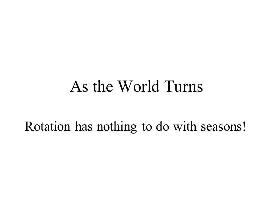 As the World Turns Rotation has nothing to do with seasons!