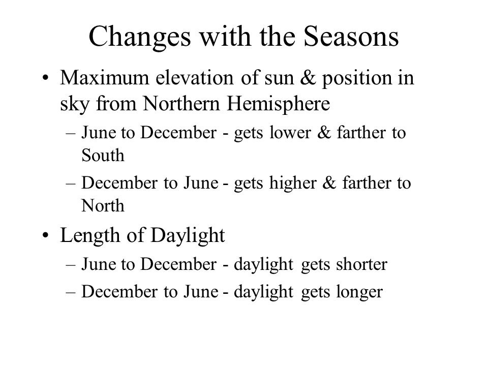Changes with the Seasons Maximum elevation of sun & position in sky from Northern Hemisphere –June to December - gets lower & farther to South –December to June - gets higher & farther to North Length of Daylight –June to December - daylight gets shorter –December to June - daylight gets longer