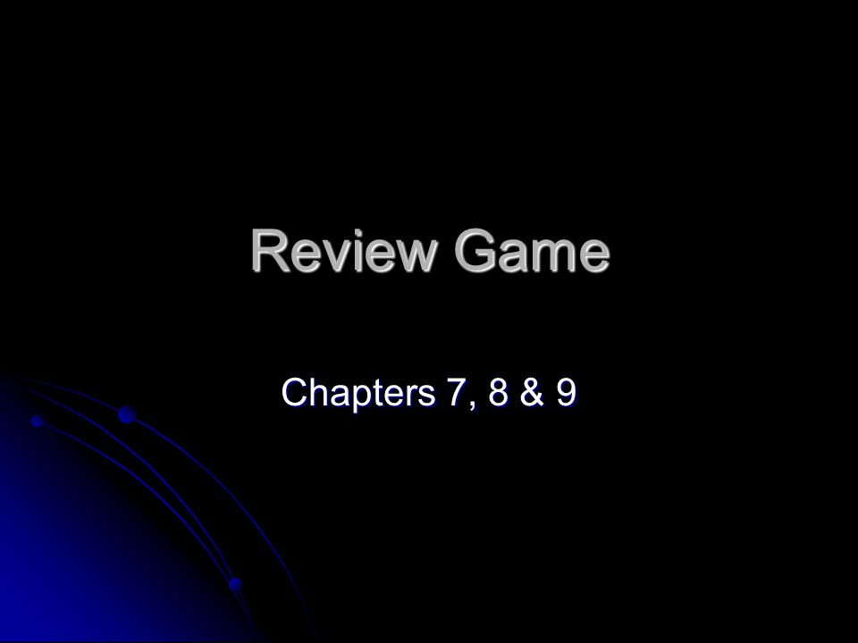 Review Game Chapters 7, 8 & 9