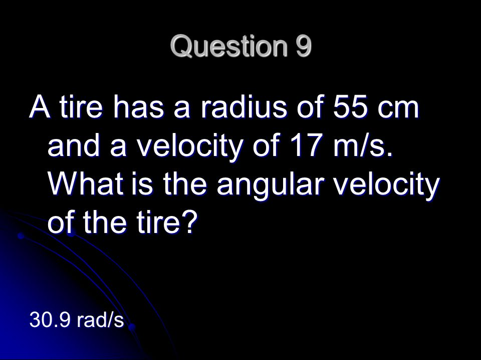 Question 9 A tire has a radius of 55 cm and a velocity of 17 m/s.