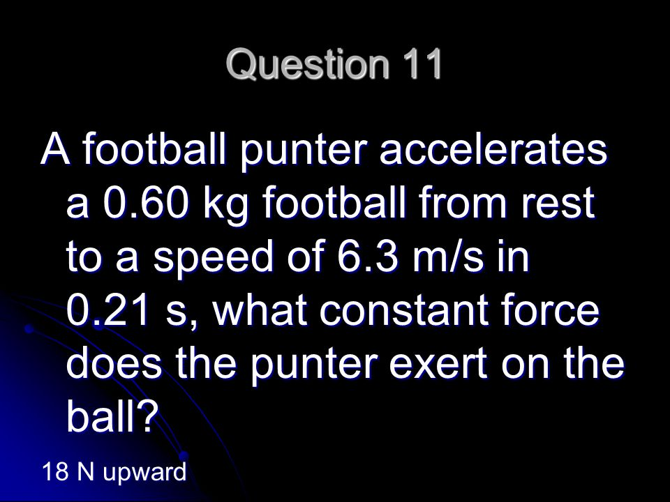 Question 11 A football punter accelerates a 0.60 kg football from rest to a speed of 6.3 m/s in 0.21 s, what constant force does the punter exert on the ball.