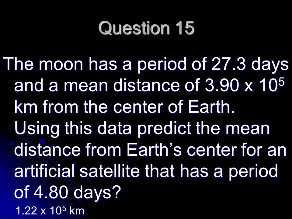 Question 15 The moon has a period of 27.3 days and a mean distance of 3.90 x 10 5 km from the center of Earth.