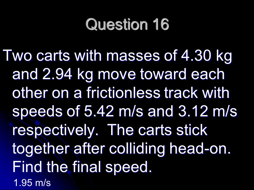 Question 16 Two carts with masses of 4.30 kg and 2.94 kg move toward each other on a frictionless track with speeds of 5.42 m/s and 3.12 m/s respectively.