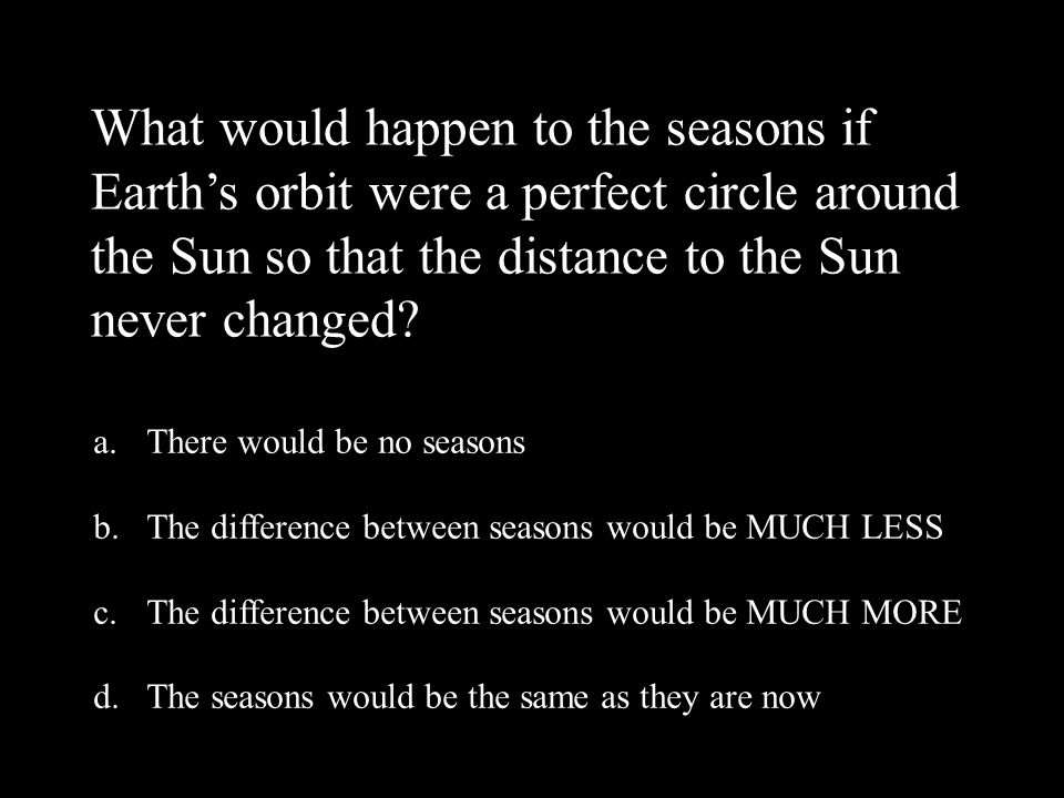 What would happen to the seasons if Earth's orbit were a perfect circle around the Sun so that the distance to the Sun never changed.