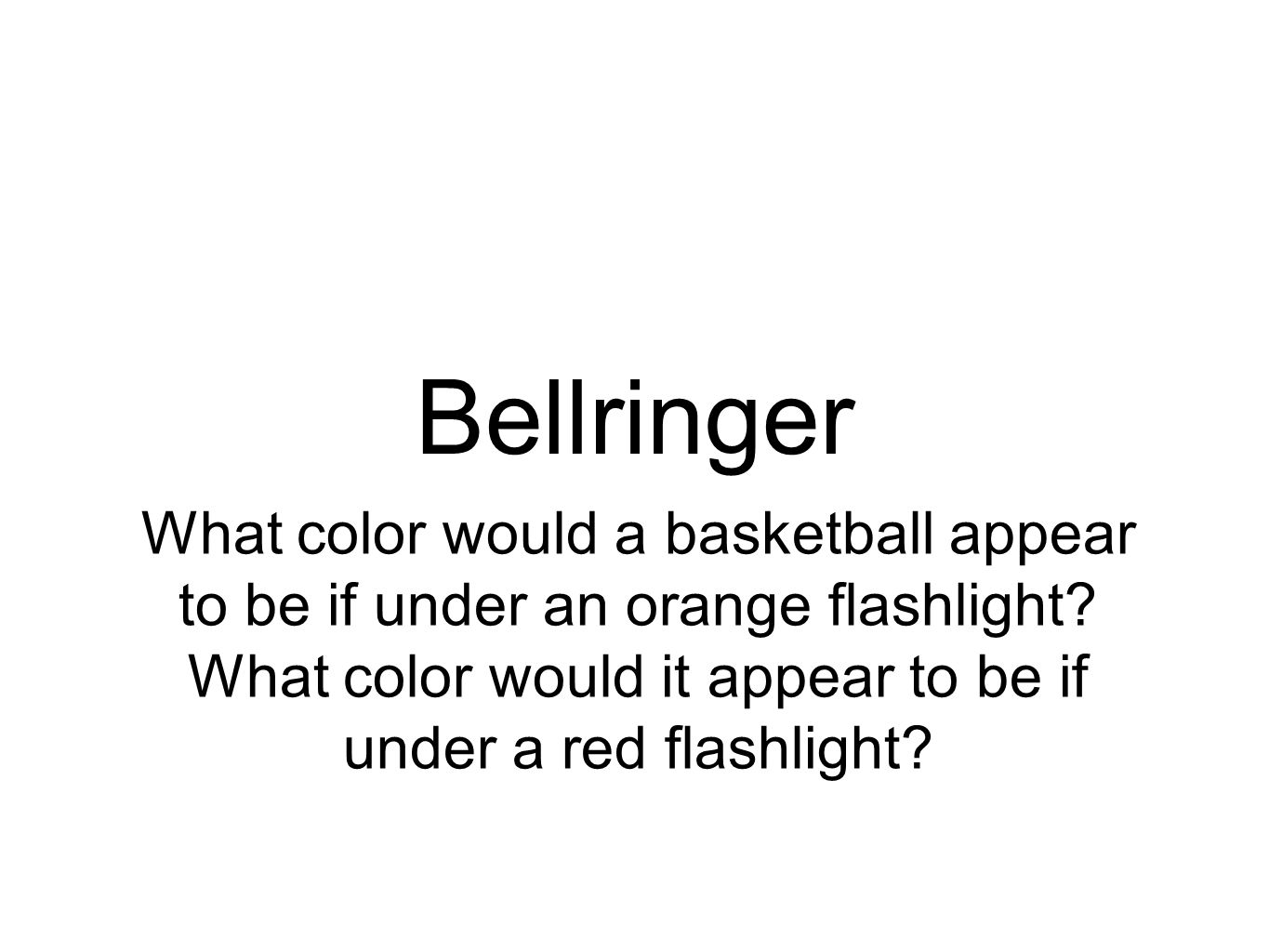 Bellringer What color would a basketball appear to be if under an orange flashlight? What color would it appear to be if under a red flashlight?