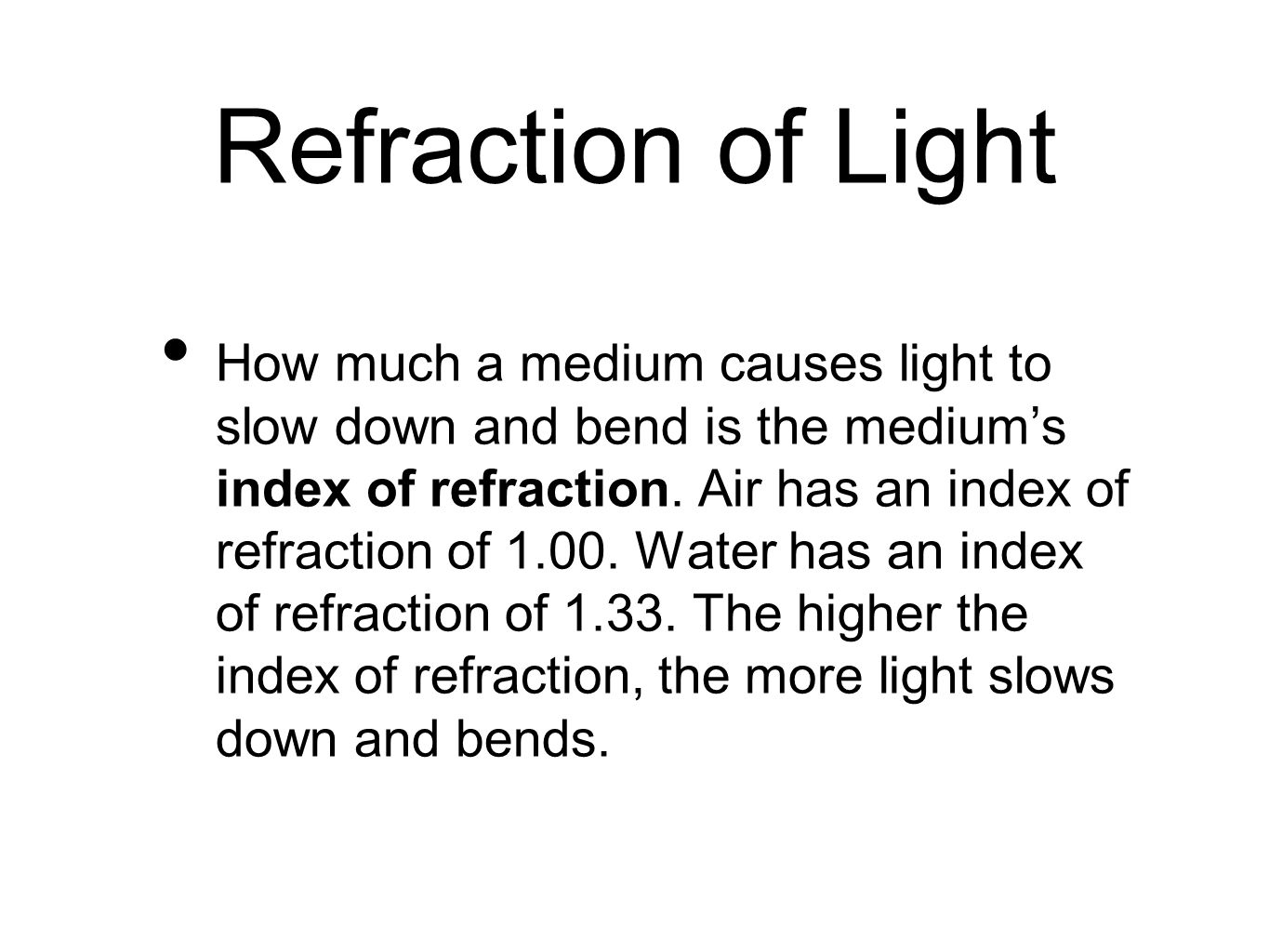 Refraction of Light How much a medium causes light to slow down and bend is the medium's index of refraction. Air has an index of refraction of 1.00.