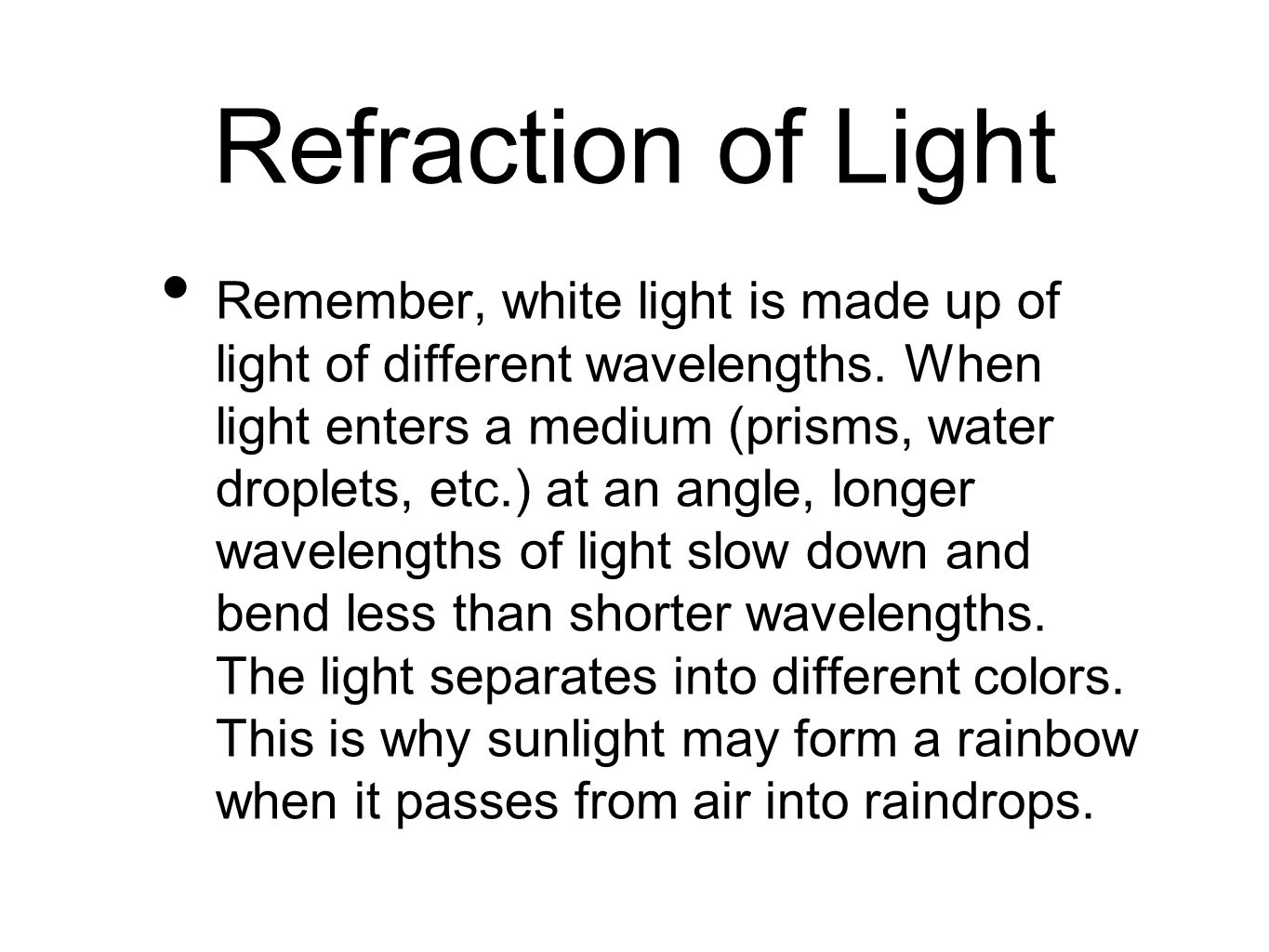 Refraction of Light Remember, white light is made up of light of different wavelengths. When light enters a medium (prisms, water droplets, etc.) at a